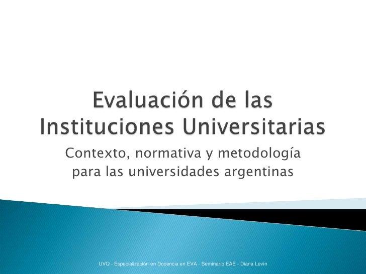 Evaluación de las Instituciones Universitarias<br />Contexto, normativa y metodología <br />para las universidades argenti...