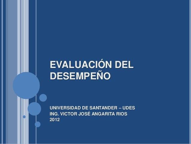 EVALUACIÓN DELDESEMPEÑOUNIVERSIDAD DE SANTANDER – UDESING. VICTOR JOSÉ ANGARITA RIOS2012