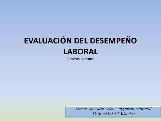 EVALUACIÓN DEL DESEMPEÑO LABORAL Recursos Humanos Lissette González Colón – Ingeniera Industrial Universidad del Atlántico