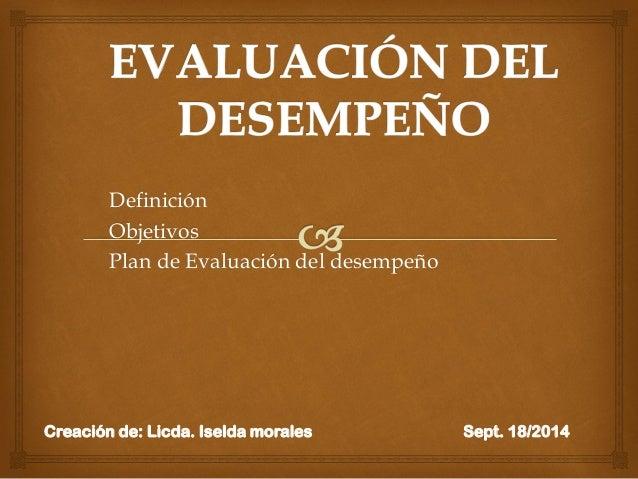 Definición  Objetivos  Plan de Evaluación del desempeño  Creación de: Licda. Iselda morales Sept. 18/2014