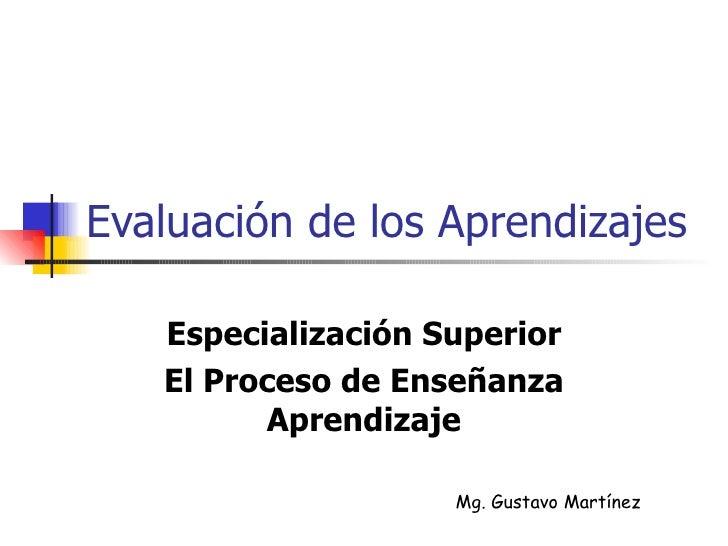 Evaluación de los Aprendizajes Especialización Superior El Proceso de Enseñanza Aprendizaje Mg. Gustavo Martínez
