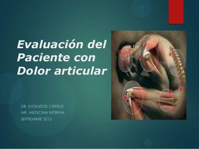 Evaluación del Paciente con Dolor articular DR. DIOMEDES CERRUD MR. MEDICINA INTERNA SEPTIEMBRE 2013