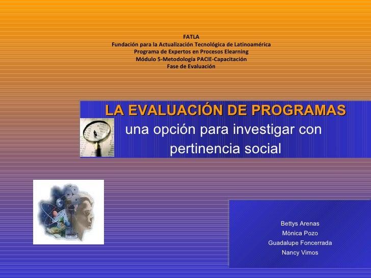 LA EVALUACIÓN DE PROGRAMAS una opción para investigar con  pertinencia social Bettys Arenas Mónica Pozo Guadalupe Foncerra...