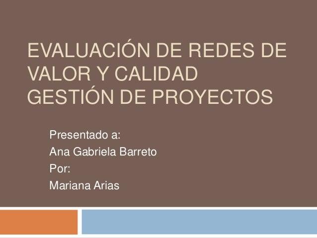 EVALUACIÓN DE REDES DE VALOR Y CALIDAD GESTIÓN DE PROYECTOS Presentado a: Ana Gabriela Barreto Por: Mariana Arias