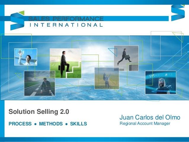 Solution Selling 2.0 PROCESS  METHODS  SKILLS Juan Carlos del Olmo Regional Account Manager