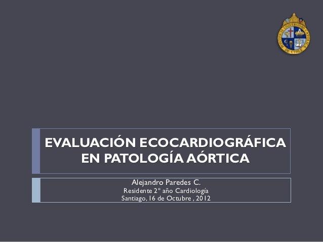 EVALUACIÓN ECOCARDIOGRÁFICA    EN PATOLOGÍA AÓRTICA           Alejandro Paredes C.         Residente 2º año Cardiología   ...