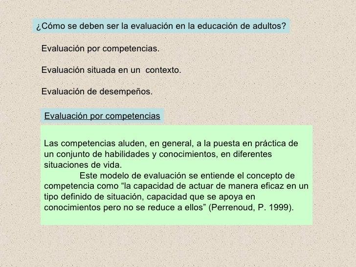 ¿Cómo se deben ser la evaluación en la educación de adultos? Evaluación por competencias. Evaluación situada en un  contex...