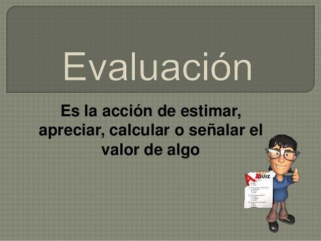 Es la acción de estimar, apreciar, calcular o señalar el valor de algo