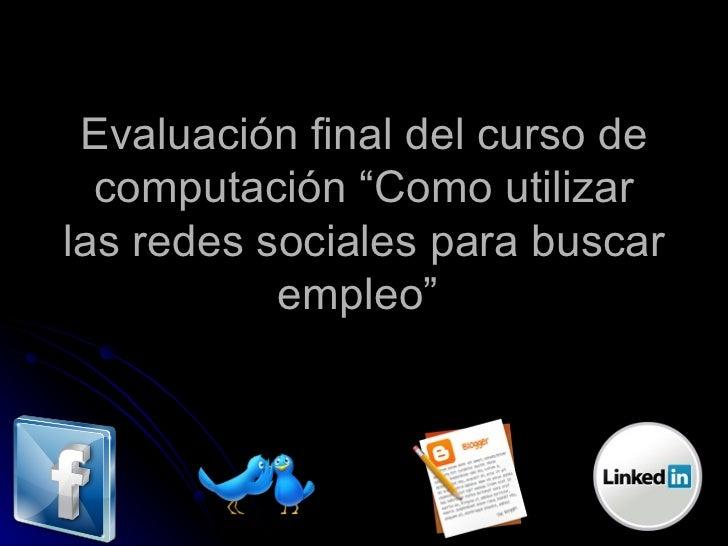 """Evaluación final del curso de computación """"Como utilizar las redes sociales para buscar empleo"""""""