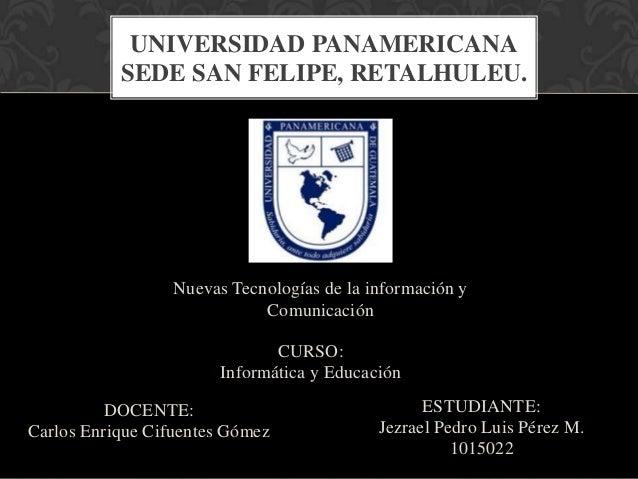 UNIVERSIDAD PANAMERICANA           SEDE SAN FELIPE, RETALHULEU.                  Nuevas Tecnologías de la información y   ...