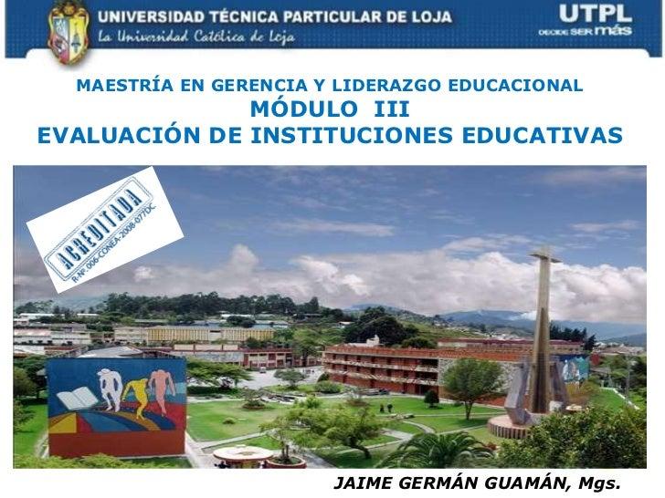 MAESTRÍA EN GERENCIA Y LIDERAZGO EDUCACIONAL<br />MÓDULO  III<br />EVALUACIÓN DE INSTITUCIONES EDUCATIVAS<br />JAIME GERMÁ...