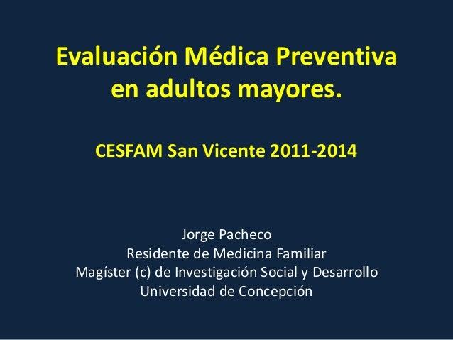 Evaluación Médica Preventiva en adultos mayores. CESFAM San Vicente 2011-2014 Jorge Pacheco Residente de Medicina Familiar...