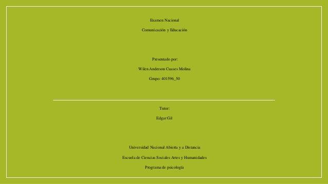 Examen Nacional Comunicación y Educación Presentado por: Wilen Anderson Cuases Molina Grupo: 401596_50 Tutor: Edgar Gil Un...