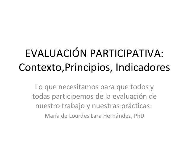 EVALUACIÓN PARTICIPATIVA:Contexto,Principios, Indicadores   Lo que necesitamos para que todos y  todas participemos de la ...