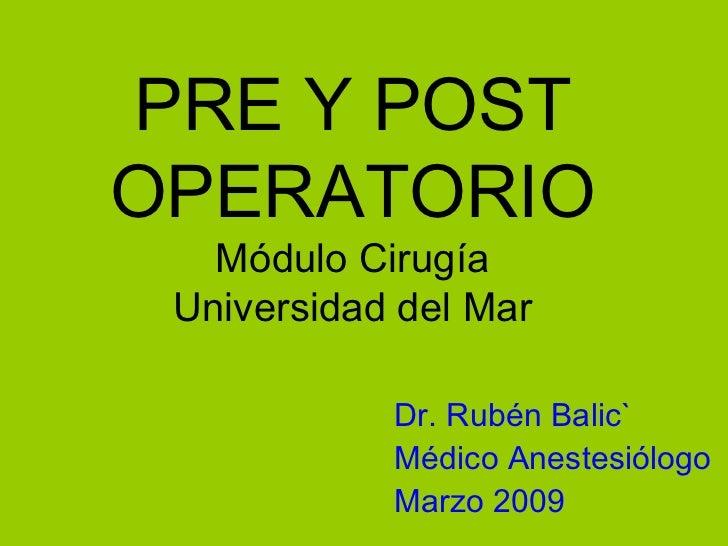 PRE Y POST OPERATORIO Módulo Cirugía Universidad del Mar Dr. Rubén Balic` Médico Anestesiólogo Marzo 2009
