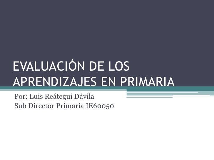 EVALUACIÓN DE LOS APRENDIZAJES EN PRIMARIA<br />Por: Luis Reátegui Dávila<br />Sub Director Primaria IE60050<br />
