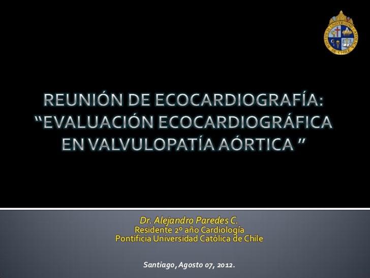 Dr. Alejandro Paredes C.    Residente 2º año CardiologíaPontificia Universidad Católica de Chile       Santiago, Agosto 07...