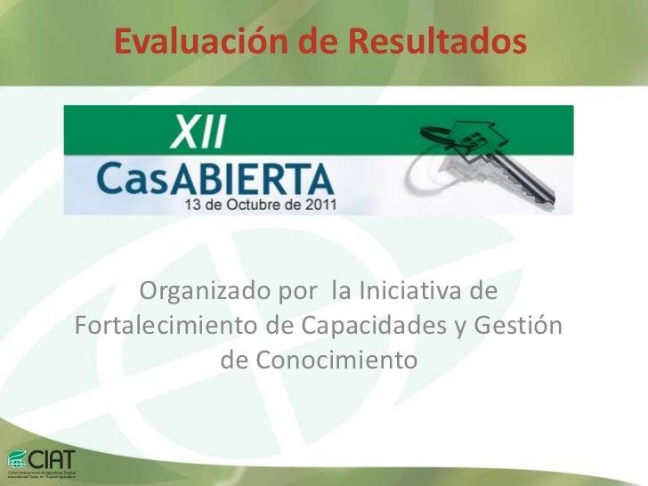 Evaluación de Resultados      Organizado por la Iniciativa deFortalecimiento de Capacidades y Gestión            de Conoci...