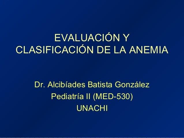 EVALUACIÓN Y CLASIFICACIÓN DE LA ANEMIA Dr. Alcibíades Batista González Pediatría II (MED-530) UNACHI