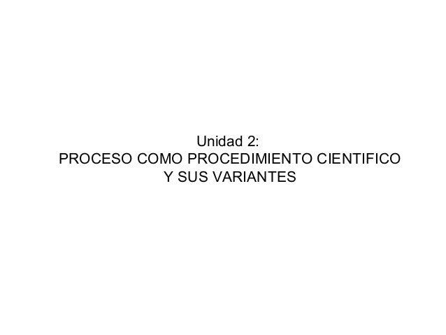 Unidad 2:PROCESO COMO PROCEDIMIENTO CIENTIFICO          Y SUS VARIANTES