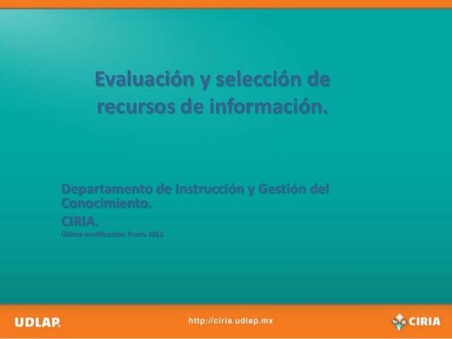 Evaluación y selección de          recursos de información.Departamento de Instrucción y Gestión delConocimiento.CIRIA.Últ...