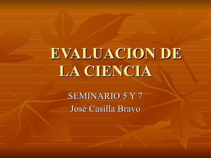 EVALUACION DE LA CIENCIA SEMINARIO 5 Y 7 José Casilla Bravo