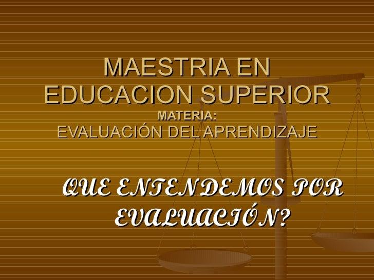 MAESTRIA EN EDUCACION SUPERIOR MATERIA: EVALUACIÓN DEL APRENDIZAJE QUE ENTENDEMOS POR EVALUACIÓN?