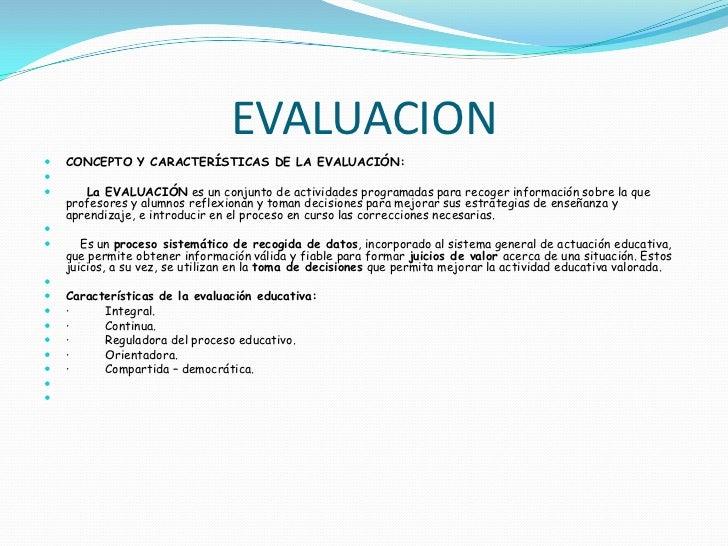 EVALUACION   CONCEPTO Y CARACTERÍSTICAS DE LA EVALUACIÓN:      La EVALUACIÓN es un conjunto de actividades programadas ...