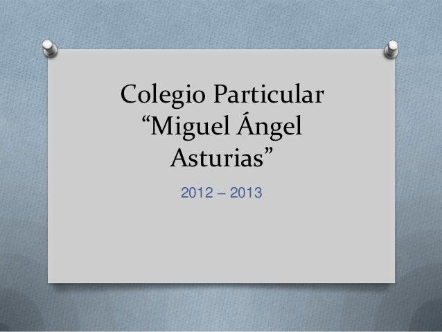 """Colegio Particular """"Miguel Ángel    Asturias""""     2012 – 2013"""