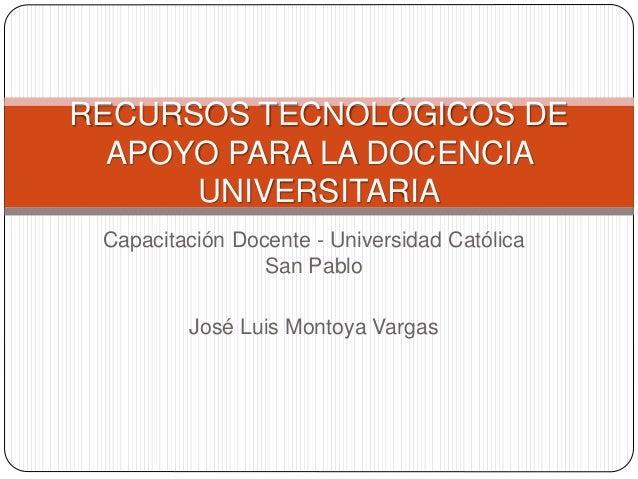 Capacitación Docente - Universidad Católica San Pablo José Luis Montoya Vargas RECURSOS TECNOLÓGICOS DE APOYO PARA LA DOCE...