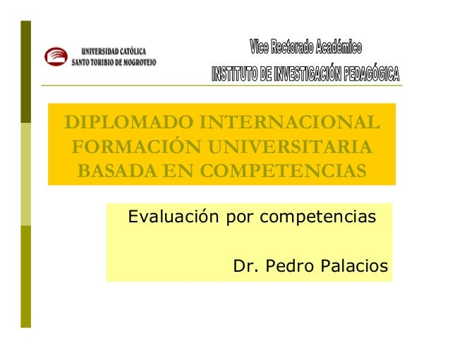 DIPLOMADO INTERNACIONAL FORMACIÓN UNIVERSITARIA BASADA EN COMPETENCIAS Evaluación por competencias Dr. Pedro Palacios