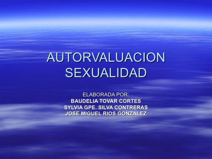 AUTORVALUACION SEXUALIDAD ELABORADA POR: BAUDELIA TOVAR CORTES SYLVIA GPE. SILVA CONTRERAS JOSE MIGUEL RIOS GONZALEZ