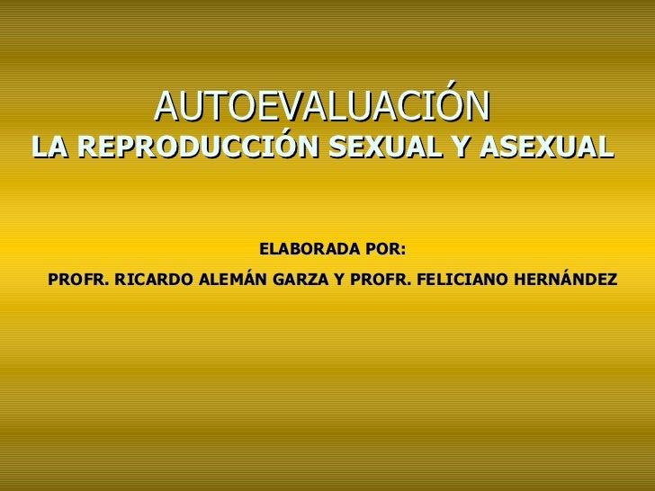 AUTOEVALUACIÓN LA REPRODUCCIÓN SEXUAL Y ASEXUAL ELABORADA POR: PROFR. RICARDO ALEMÁN GARZA Y PROFR. FELICIANO HERNÁNDEZ