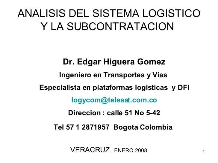 ANALISIS DEL SISTEMA LOGISTICO Y LA SUBCONTRATACION   Dr. Edgar Higuera Gomez Ingeniero en Transportes y Vias  Especialist...