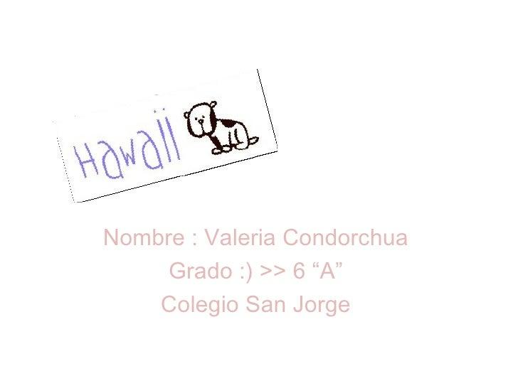 """Nombre : Valeria Condorchua  Grado :) >> 6 """"A""""  Colegio San Jorge"""