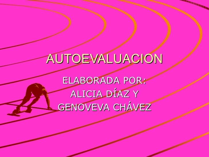 AUTOEVALUACION ELABORADA POR: ALICIA DÍAZ Y GENOVEVA CHÁVEZ