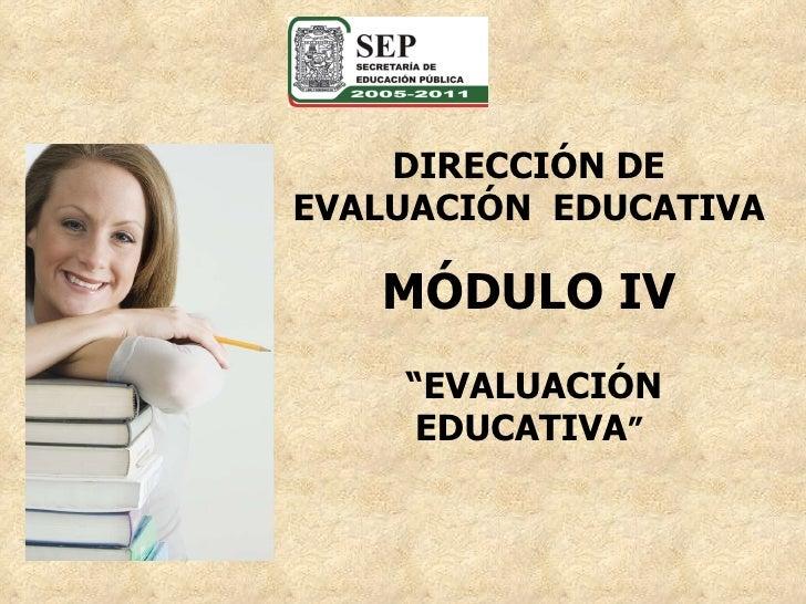 """DIRECCIÓN DE EVALUACIÓN  EDUCATIVA MÓDULO IV """" EVALUACIÓN EDUCATIVA """""""