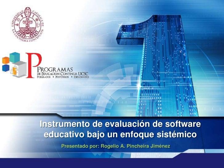 Instrumento de evaluación de software educativo bajo un enfoque sistémico<br />Presentado por: Rogelio A. Pincheira Jiméne...