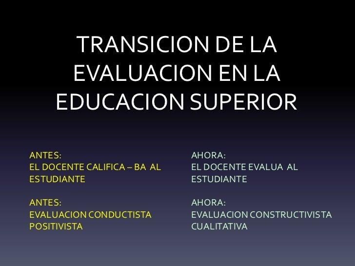TRANSICION DE LA EVALUACION EN LA EDUCACION SUPERIOR <br />ANTES: <br />EL DOCENTE CALIFICA – BA  AL ESTUDIANTE<br />ANTE...