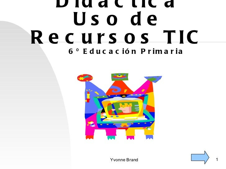 <ul>Propuesta Didáctica Uso de Recursos TIC </ul><ul>6º Educación Primaria </ul><ul>Yvonne Brand </ul><ul></ul>
