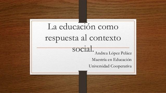 La educación como respuesta al contexto social.Andrea López Peláez Maestría en Educación Universidad Cooperativa