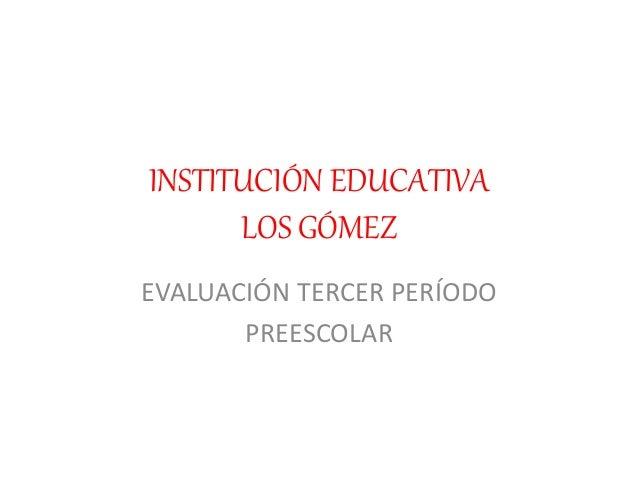 INSTITUCIÓN EDUCATIVA LOS GÓMEZ EVALUACIÓN TERCER PERÍODO PREESCOLAR
