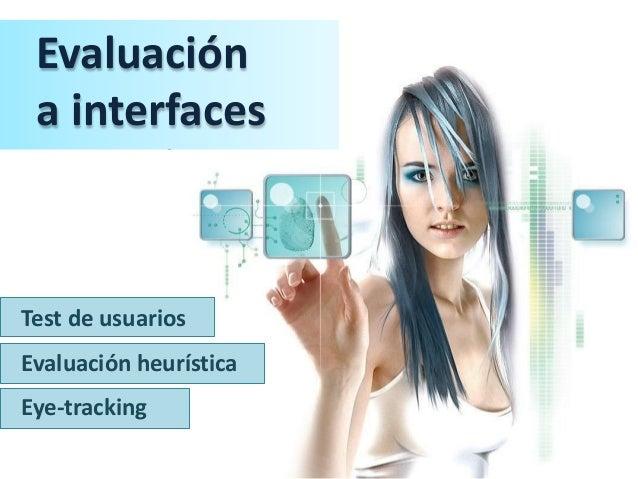 Evaluación a interfaces - Test de usuarios,evaluación heurística y eye-tracking