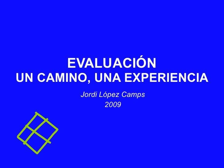 EVALUACIÓN UN CAMINO, UNA EXPERIENCIA Jordi López Camps 2009