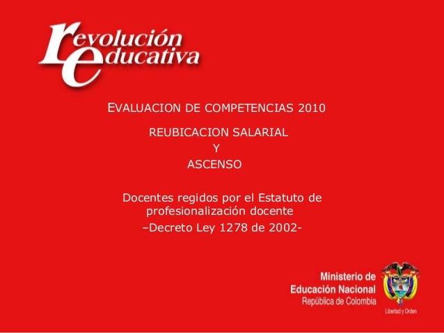 EVALUACION DE COMPETENCIAS 2010 REUBICACION SALARIAL Y ASCENSO Docentes regidos por el Estatuto de profesionalización doce...