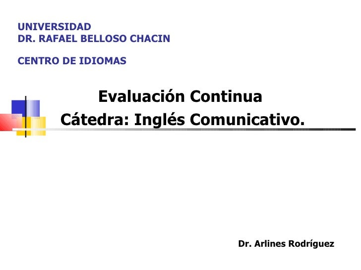 UNIVERSIDAD  DR. RAFAEL BELLOSO CHACIN  CENTRO DE IDIOMAS Evaluación Continua  Cátedra: Inglés Comunicativo. Dr. Arlines R...