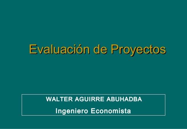 Evaluación de ProyectosEvaluación de ProyectosWALTER AGUIRRE ABUHADBAIngeniero Economista