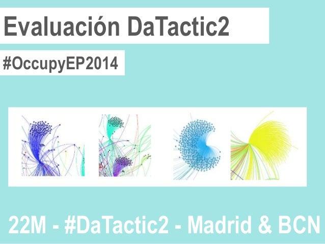 #OccupyEP2014 Evaluación DaTactic2 22M - #DaTactic2 - Madrid & BCN