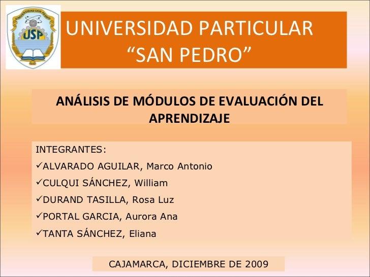 """UNIVERSIDAD PARTICULAR """"SAN PEDRO"""" ANÁLISIS DE MÓDULOS DE EVALUACIÓN DEL APRENDIZAJE <ul><li>INTEGRANTES: </li></ul><ul><l..."""