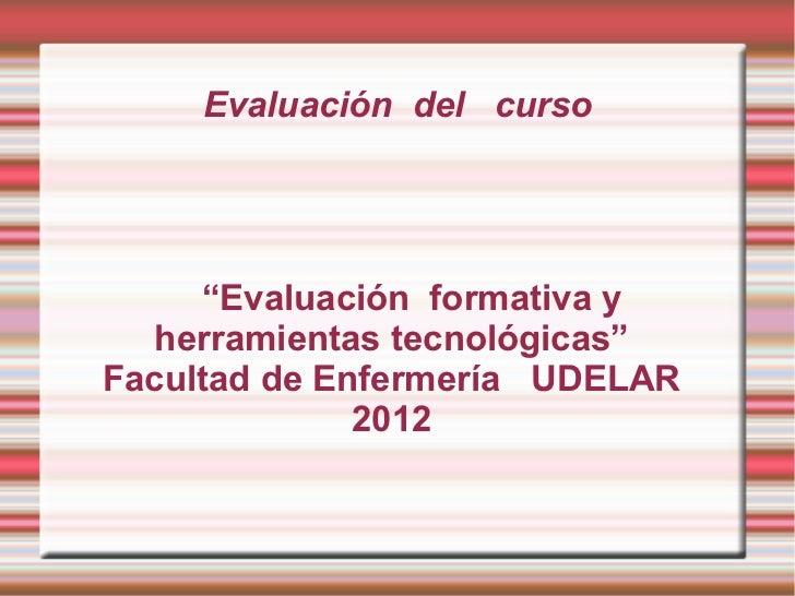 """Evaluación del curso     """"Evaluación formativa y  herramientas tecnológicas""""Facultad de Enfermería UDELAR              2012"""